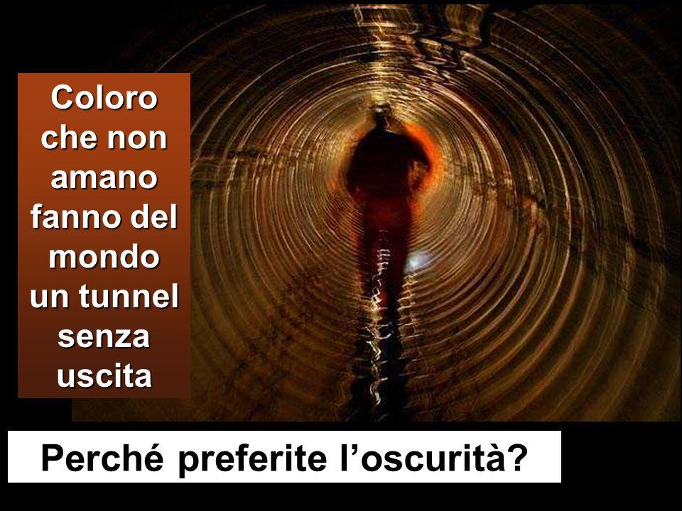 Coloro che non amano fanno del mondo un tunnel senza uscita Perché preferite loscurità?