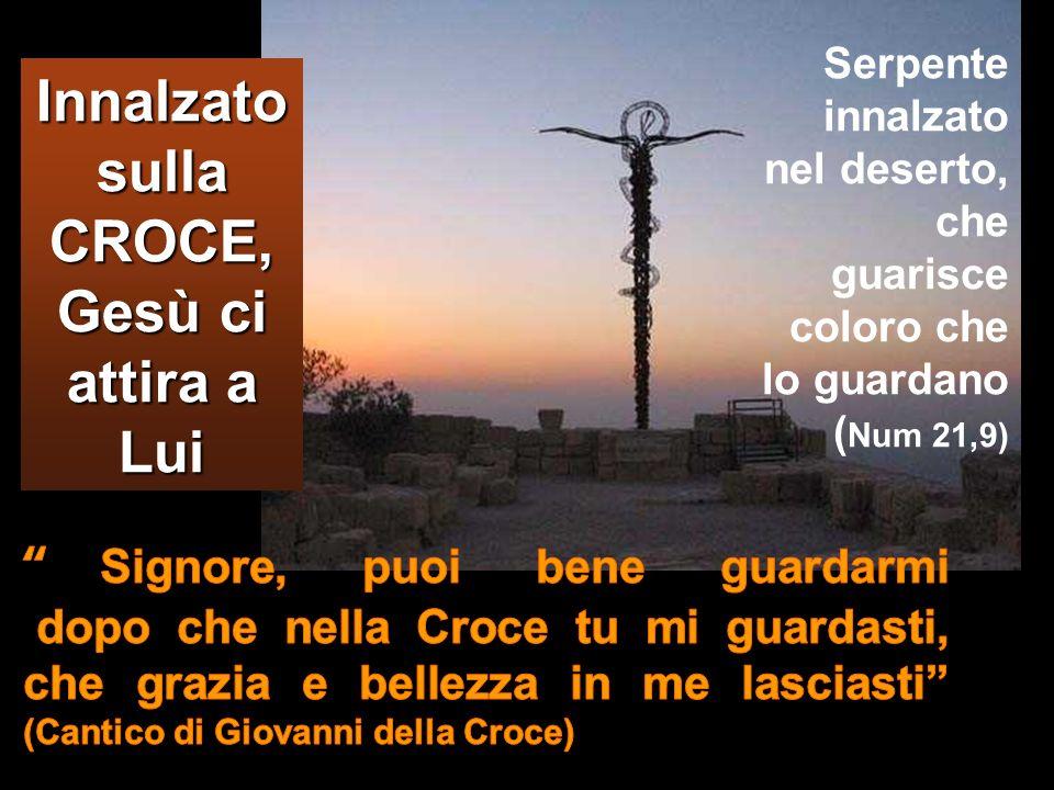 Innalzato sulla CROCE, Gesù ci attira a Lui Serpente innalzato nel deserto, che guarisce coloro che lo guardano ( Num 21,9)