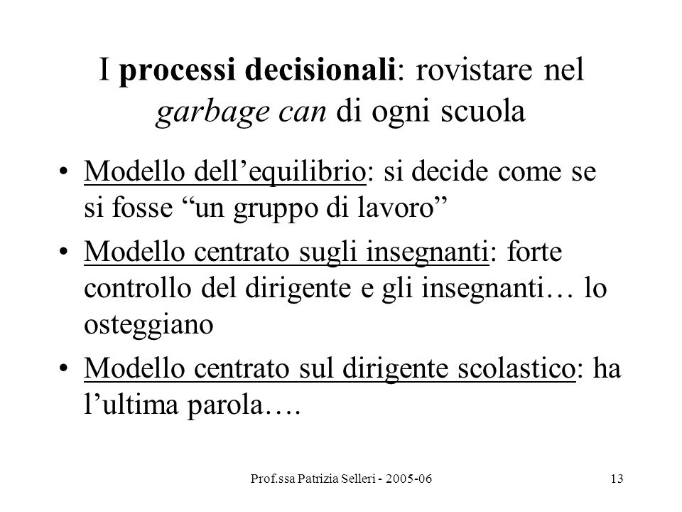 Prof.ssa Patrizia Selleri - 2005-0613 I processi decisionali: rovistare nel garbage can di ogni scuola Modello dellequilibrio: si decide come se si fo