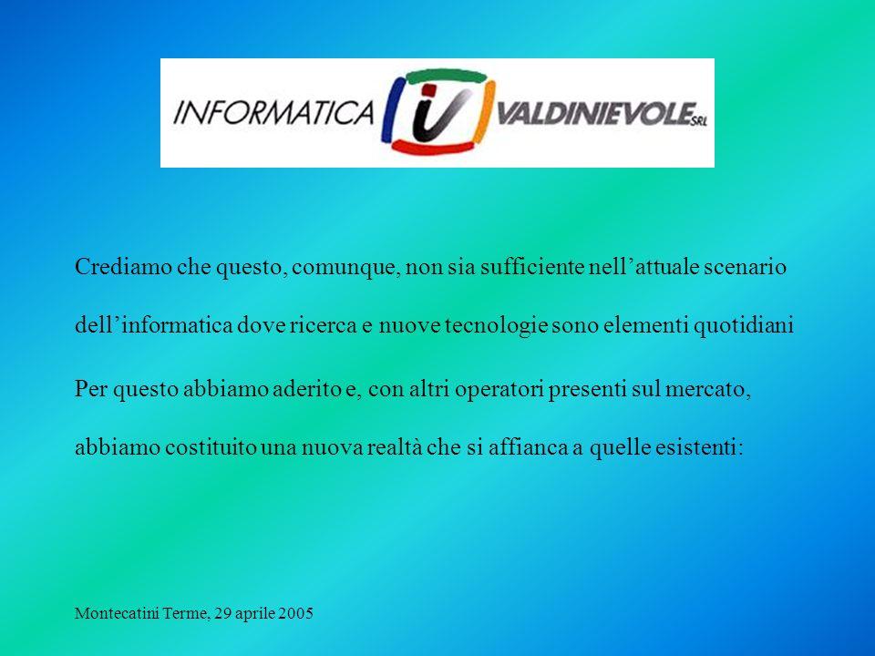 Montecatini Terme, 29 aprile 2005 Crediamo che questo, comunque, non sia sufficiente nellattuale scenario dellinformatica dove ricerca e nuove tecnologie sono elementi quotidiani Per questo abbiamo aderito e, con altri operatori presenti sul mercato, abbiamo costituito una nuova realtà che si affianca a quelle esistenti: