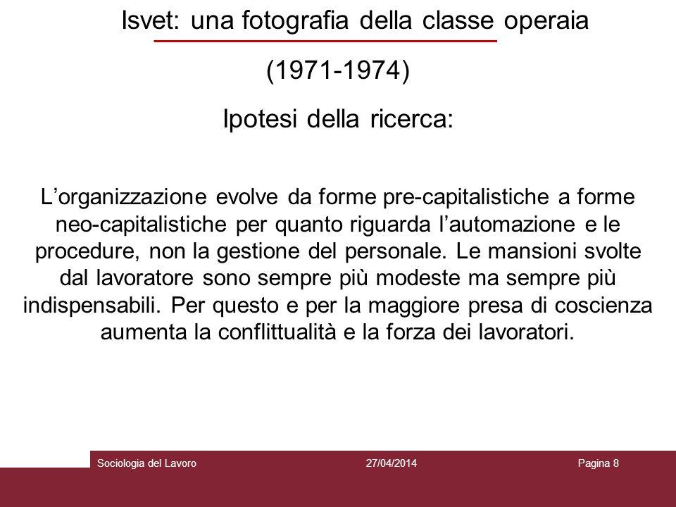 Isvet: una fotografia della classe operaia (1971-1974) Ipotesi della ricerca: Lorganizzazione evolve da forme pre-capitalistiche a forme neo-capitalistiche per quanto riguarda lautomazione e le procedure, non la gestione del personale.