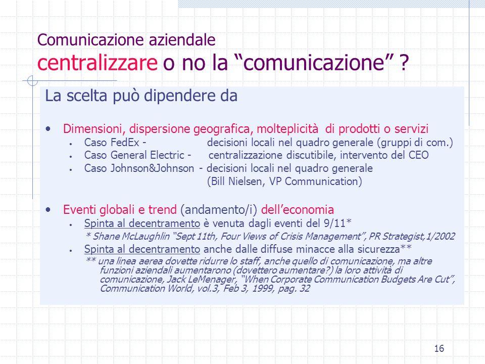 16 Comunicazione aziendale centralizzare o no la comunicazione ? La scelta può dipendere da Dimensioni, dispersione geografica, molteplicità di prodot