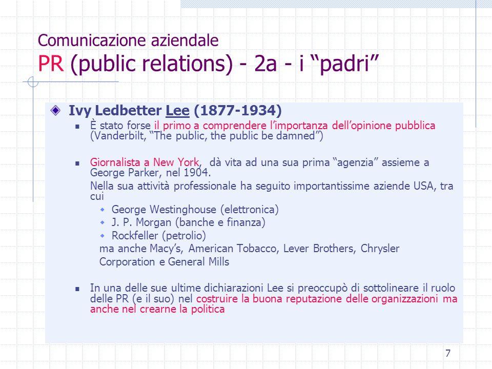 8 Comunicazione aziendale PR (public relations) - 2b - i padri Ivy Ledbetter Lee (1877-1934) - segue Casi importanti 1906 - le miniere di antracite - reduci dallo sciopero del 1902, e dai negativi echi sulla stampa che avevano provocato, i proprietari delle miniere si affidano a Lee che produce una Declaration of principles (etica che lui e i suoi clienti si impegnano ad osservare - la promessa è di informare compiutamente e con chiarezza) cambia il modo di gestire i rapporti con la stampa fornisce ai giornalisti materiale informativo pronto per essere pubblicato 1906 - Pennsylvania Railroad Company - situazione simile, ma aggravata da incidenti, malattie, sconti segreti, ecc.