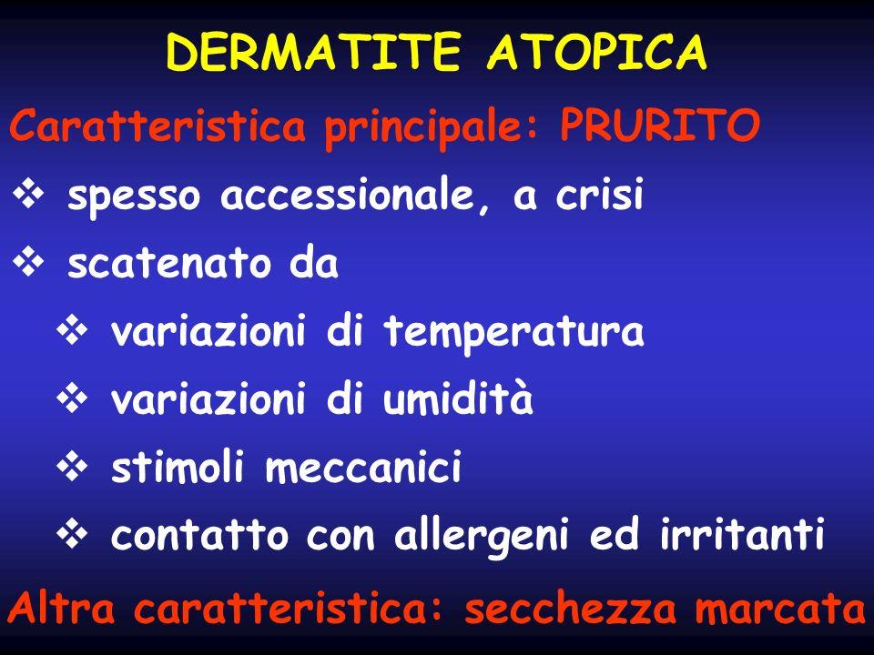 DERMATITE ATOPICA Caratteristica principale: PRURITO spesso accessionale, a crisi scatenato da variazioni di temperatura variazioni di umidità stimoli