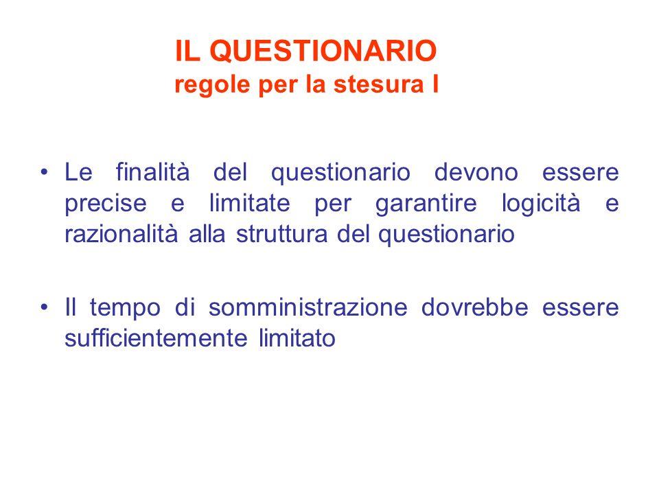 IL QUESTIONARIO regole per la stesura I Le finalità del questionario devono essere precise e limitate per garantire logicità e razionalità alla struttura del questionario Il tempo di somministrazione dovrebbe essere sufficientemente limitato