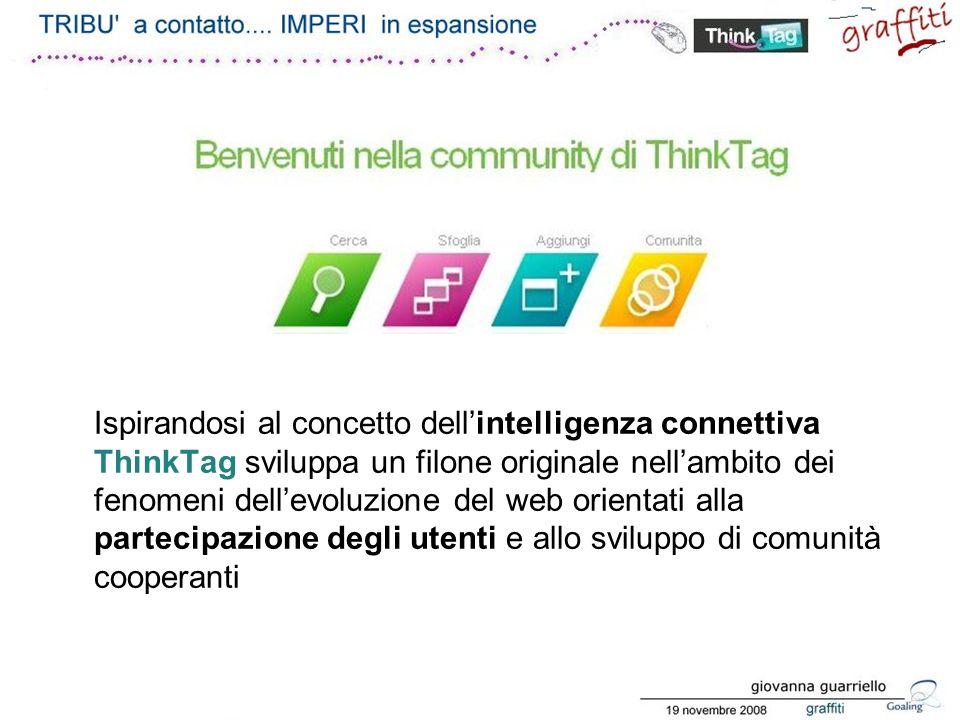 Ispirandosi al concetto dellintelligenza connettiva ThinkTag sviluppa un filone originale nellambito dei fenomeni dellevoluzione del web orientati alla partecipazione degli utenti e allo sviluppo di comunità cooperanti