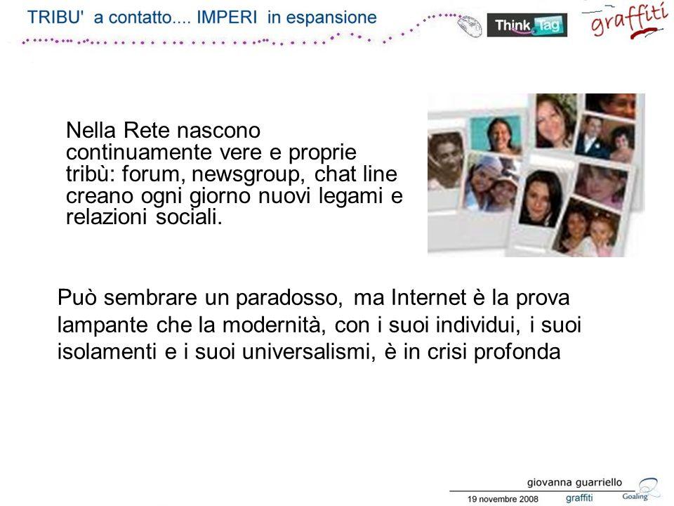Nella Rete nascono continuamente vere e proprie tribù: forum, newsgroup, chat line creano ogni giorno nuovi legami e relazioni sociali.