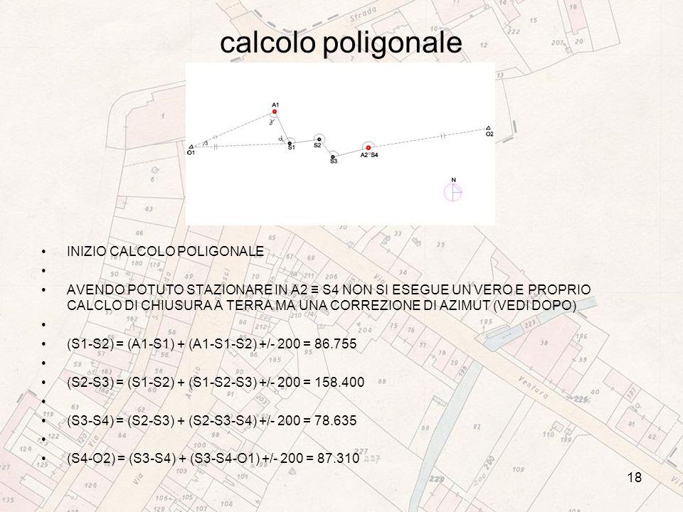 calcolo poligonale INIZIO CALCOLO POLIGONALE AVENDO POTUTO STAZIONARE IN A2 S4 NON SI ESEGUE UN VERO E PROPRIO CALCLO DI CHIUSURA A TERRA MA UNA CORREZIONE DI AZIMUT (VEDI DOPO) (S1-S2) = (A1-S1) + (A1-S1-S2) +/- 200 = 86.755 (S2-S3) = (S1-S2) + (S1-S2-S3) +/- 200 = 158.400 (S3-S4) = (S2-S3) + (S2-S3-S4) +/- 200 = 78.635 (S4-O2) = (S3-S4) + (S3-S4-O1) +/- 200 = 87.310 18