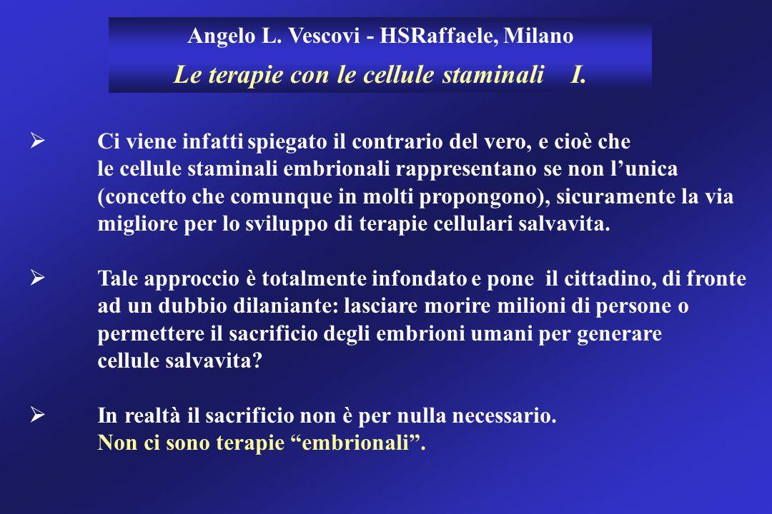 Angelo L. Vescovi - HSRaffaele, Milano Le terapie con le cellule staminali I. Ci viene infatti spiegato il contrario del vero, e cioè che le cellule s