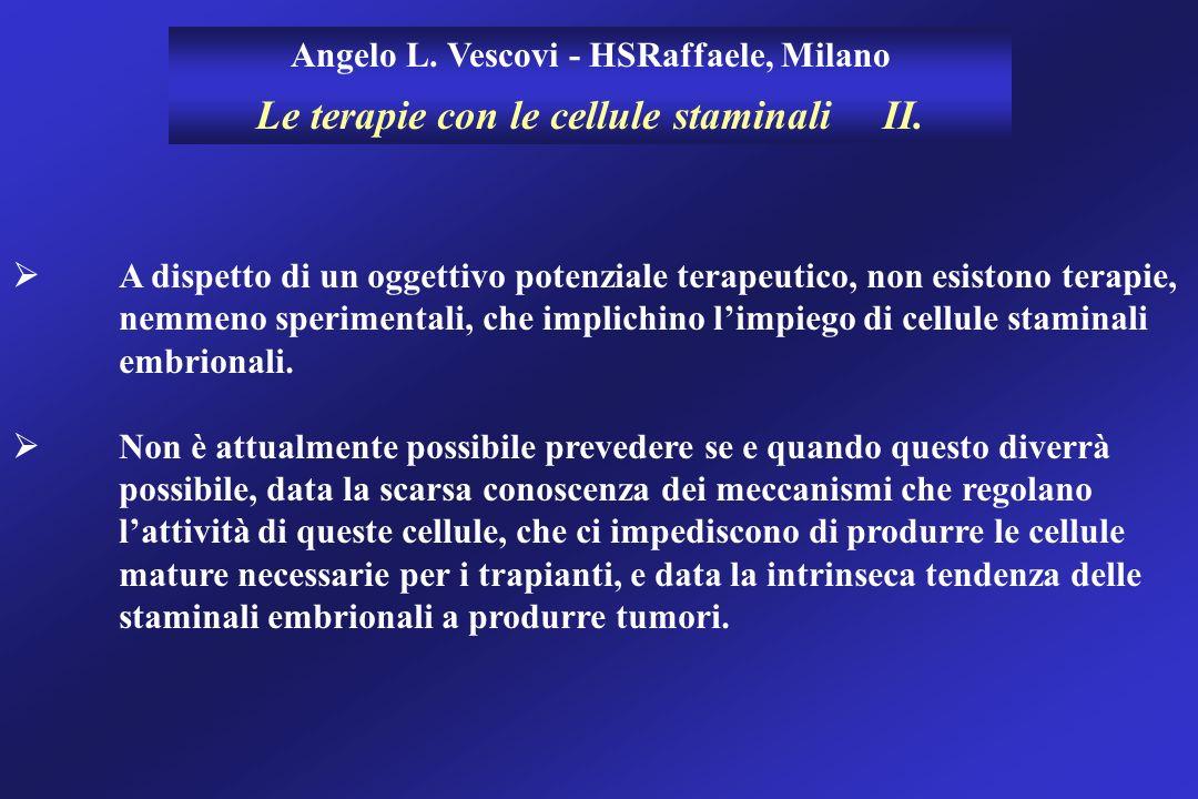 Angelo L. Vescovi - HSRaffaele, Milano Le terapie con le cellule staminali II. A dispetto di un oggettivo potenziale terapeutico, non esistono terapie