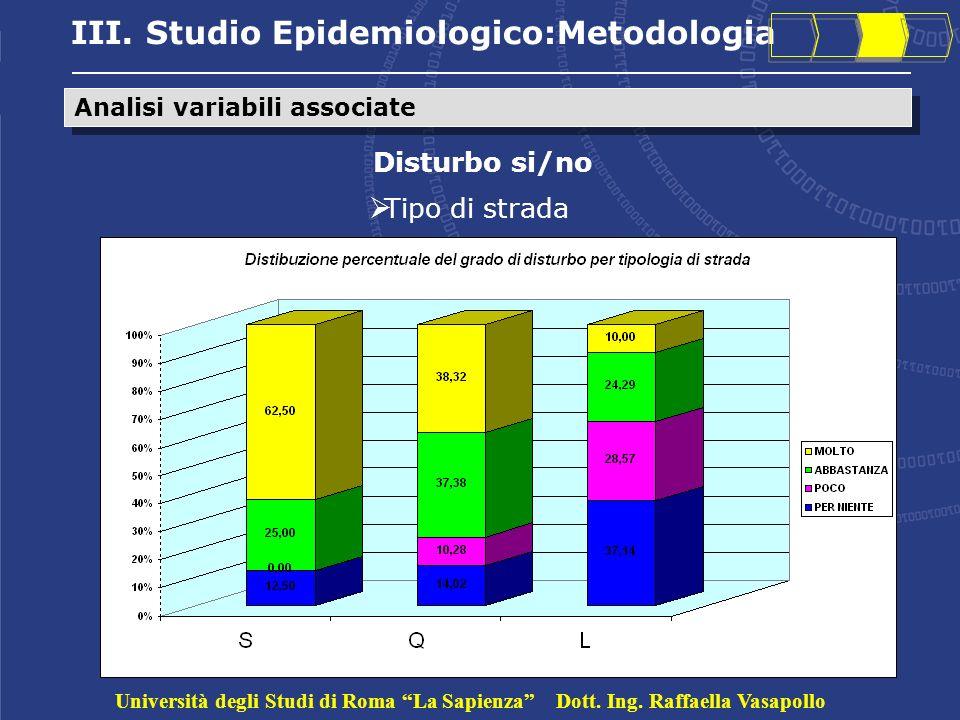 III. Studio Epidemiologico:Metodologia Analisi variabili associate Disturbo si/no Tipo di strada Università degli Studi di Roma La Sapienza Dott. Ing.