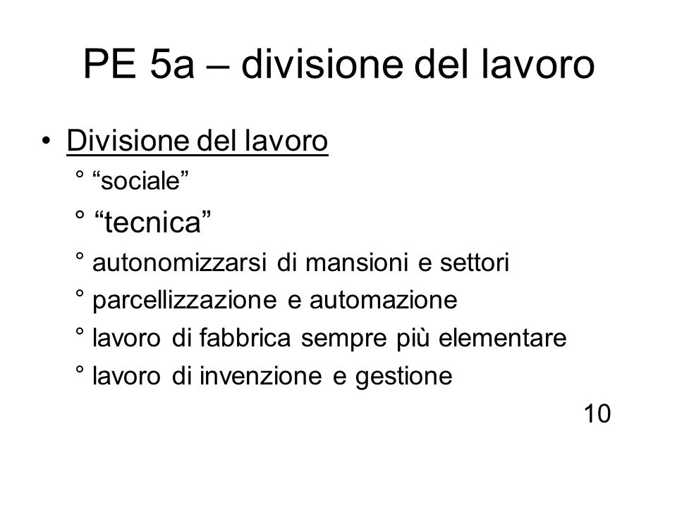 PE 5a – divisione del lavoro Divisione del lavoro ° sociale ° tecnica ° autonomizzarsi di mansioni e settori ° parcellizzazione e automazione ° lavoro