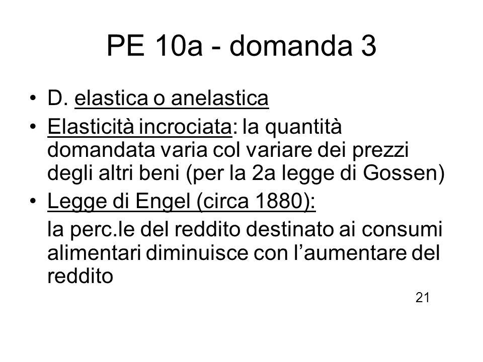 PE 10a - domanda 3 D. elastica o anelastica Elasticità incrociata: la quantità domandata varia col variare dei prezzi degli altri beni (per la 2a legg