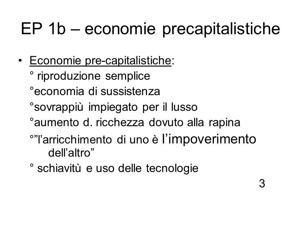 EP 1b – economie precapitalistiche Economie pre-capitalistiche: ° riproduzione semplice °economia di sussistenza °sovrappiù impiegato per il lusso °au