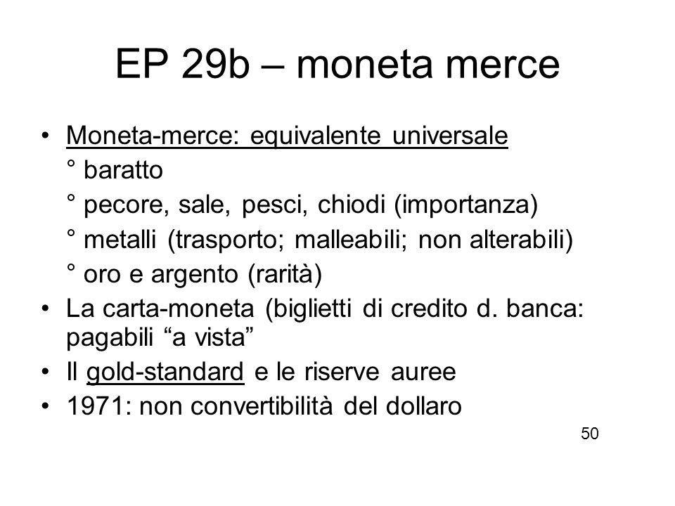 EP 29b – moneta merce Moneta-merce: equivalente universale ° baratto ° pecore, sale, pesci, chiodi (importanza) ° metalli (trasporto; malleabili; non