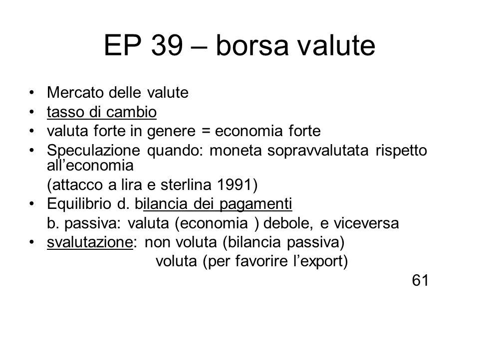 EP 39 – borsa valute Mercato delle valute tasso di cambio valuta forte in genere = economia forte Speculazione quando: moneta sopravvalutata rispetto