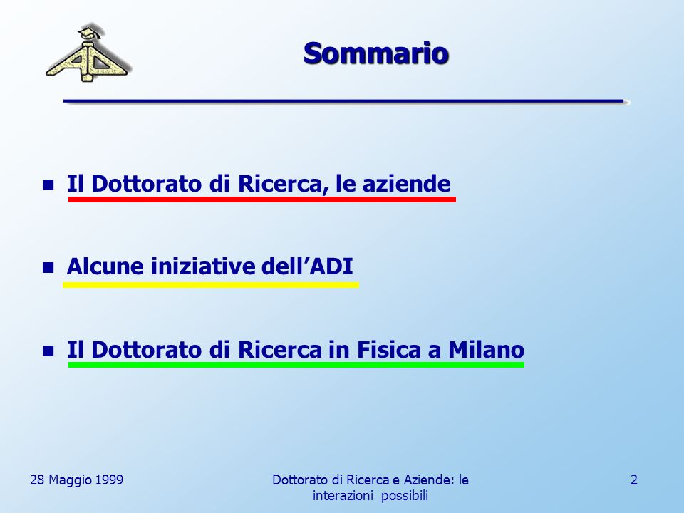 28 Maggio 1999Dottorato di Ricerca e Aziende: le interazioni possibili 2 Sommario Il Dottorato di Ricerca, le aziende Alcune iniziative dellADI Il Dottorato di Ricerca in Fisica a Milano