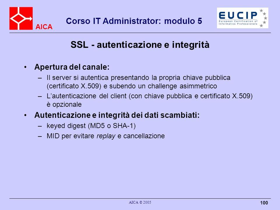 AICA Corso IT Administrator: modulo 5 AICA © 2005 100 SSL - autenticazione e integrità Apertura del canale: –Il server si autentica presentando la propria chiave pubblica (certificato X.509) e subendo un challenge asimmetrico –Lautenticazione del client (con chiave pubblica e certificato X.509) è opzionale Autenticazione e integrità dei dati scambiati: –keyed digest (MD5 o SHA-1) –MID per evitare replay e cancellazione