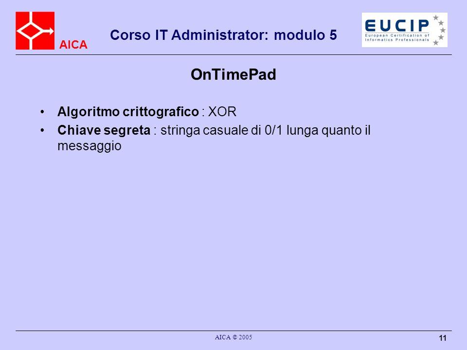 AICA Corso IT Administrator: modulo 5 AICA © 2005 11 OnTimePad Algoritmo crittografico : XOR Chiave segreta : stringa casuale di 0/1 lunga quanto il messaggio