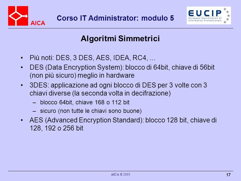 AICA Corso IT Administrator: modulo 5 AICA © 2005 17 Algoritmi Simmetrici Più noti: DES, 3 DES, AES, IDEA, RC4,... DES (Data Encryption System): blocc