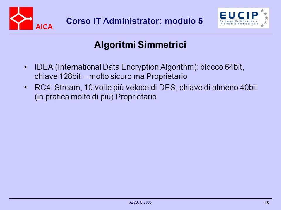 AICA Corso IT Administrator: modulo 5 AICA © 2005 18 Algoritmi Simmetrici IDEA (International Data Encryption Algorithm): blocco 64bit, chiave 128bit – molto sicuro ma Proprietario RC4: Stream, 10 volte più veloce di DES, chiave di almeno 40bit (in pratica molto di più) Proprietario