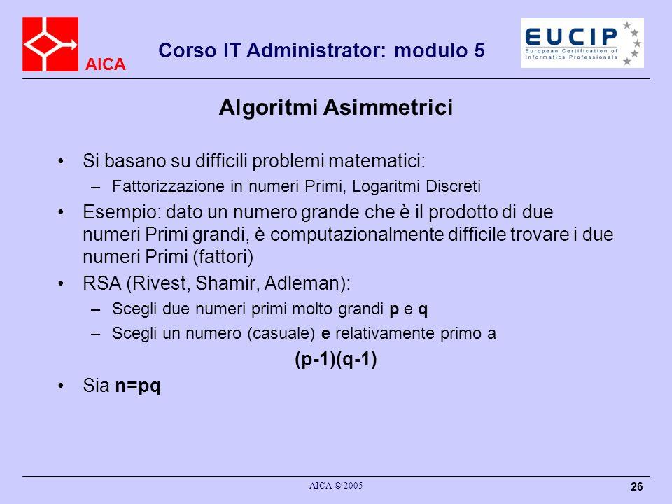 AICA Corso IT Administrator: modulo 5 AICA © 2005 26 Algoritmi Asimmetrici Si basano su difficili problemi matematici: –Fattorizzazione in numeri Primi, Logaritmi Discreti Esempio: dato un numero grande che è il prodotto di due numeri Primi grandi, è computazionalmente difficile trovare i due numeri Primi (fattori) RSA (Rivest, Shamir, Adleman): –Scegli due numeri primi molto grandi p e q –Scegli un numero (casuale) e relativamente primo a (p-1)(q-1) Sia n=pq