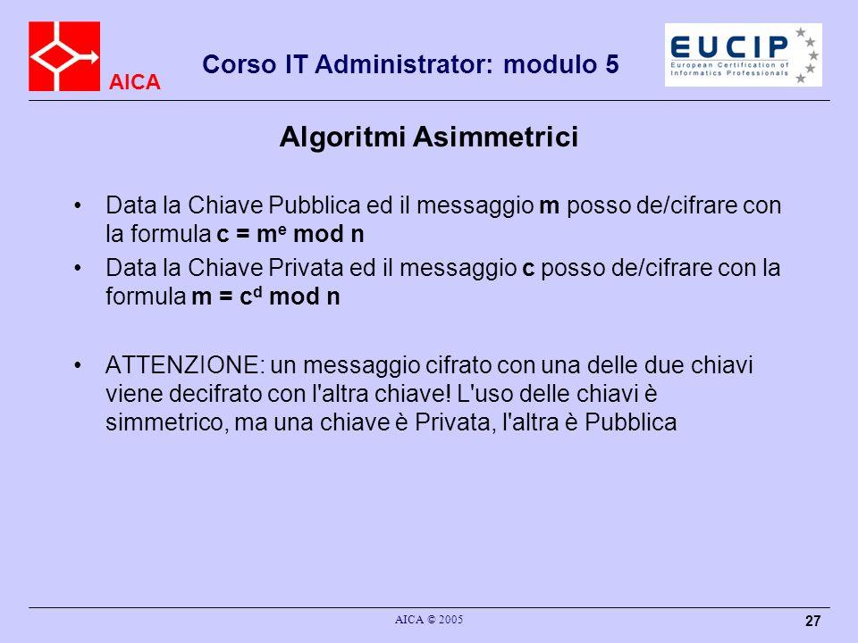 AICA Corso IT Administrator: modulo 5 AICA © 2005 27 Algoritmi Asimmetrici Data la Chiave Pubblica ed il messaggio m posso de/cifrare con la formula c