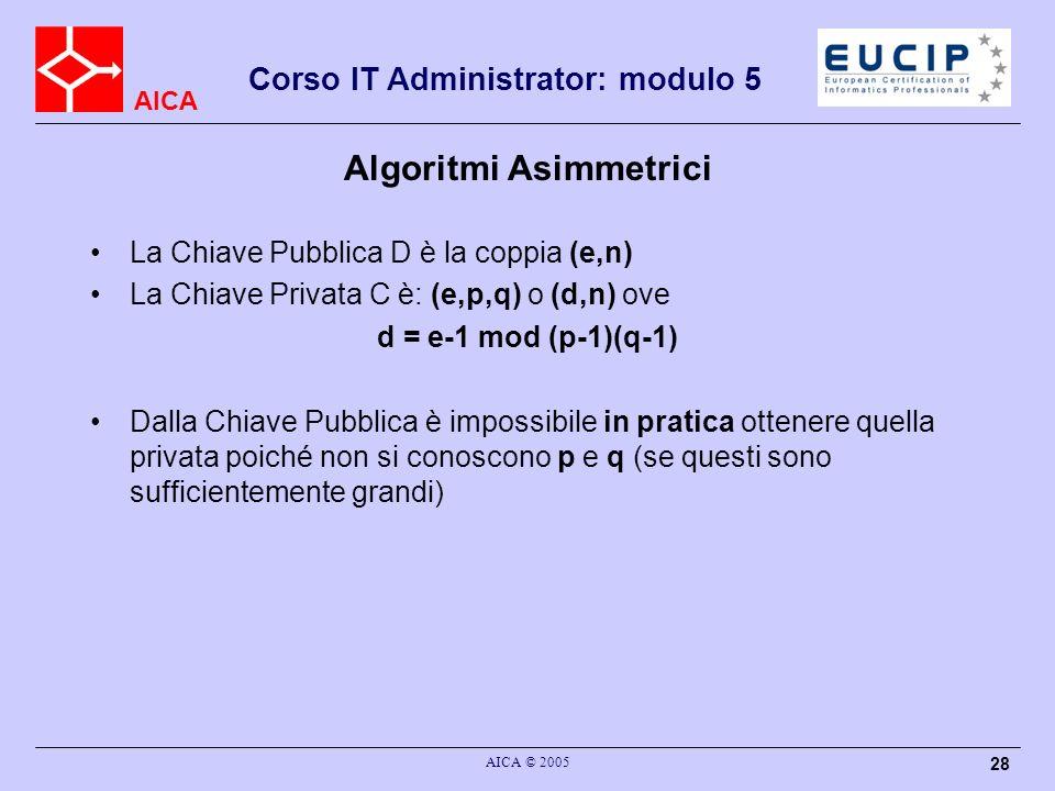 AICA Corso IT Administrator: modulo 5 AICA © 2005 28 Algoritmi Asimmetrici La Chiave Pubblica D è la coppia (e,n) La Chiave Privata C è: (e,p,q) o (d,n) ove d = e-1 mod (p-1)(q-1) Dalla Chiave Pubblica è impossibile in pratica ottenere quella privata poiché non si conoscono p e q (se questi sono sufficientemente grandi)