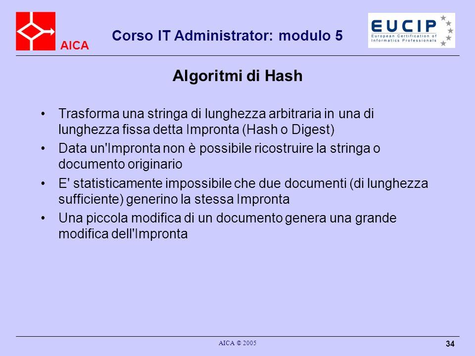 AICA Corso IT Administrator: modulo 5 AICA © 2005 34 Algoritmi di Hash Trasforma una stringa di lunghezza arbitraria in una di lunghezza fissa detta Impronta (Hash o Digest) Data un Impronta non è possibile ricostruire la stringa o documento originario E statisticamente impossibile che due documenti (di lunghezza sufficiente) generino la stessa Impronta Una piccola modifica di un documento genera una grande modifica dell Impronta