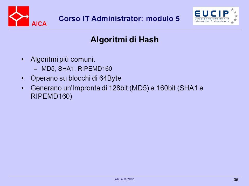 AICA Corso IT Administrator: modulo 5 AICA © 2005 35 Algoritmi di Hash Algoritmi più comuni: –MD5, SHA1, RIPEMD160 Operano su blocchi di 64Byte Generano un Impronta di 128bit (MD5) e 160bit (SHA1 e RIPEMD160)