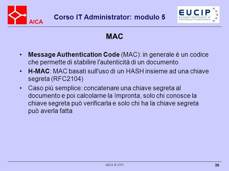 AICA Corso IT Administrator: modulo 5 AICA © 2005 36 MAC Message Authentication Code (MAC): in generale è un codice che permette di stabilire l'autent