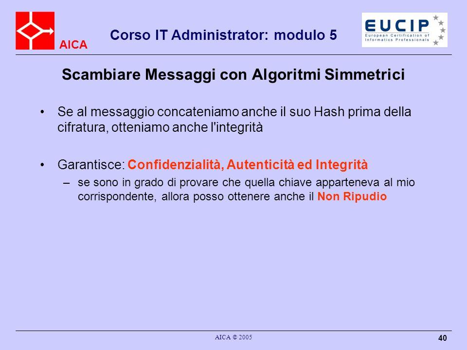 AICA Corso IT Administrator: modulo 5 AICA © 2005 40 Scambiare Messaggi con Algoritmi Simmetrici Se al messaggio concateniamo anche il suo Hash prima