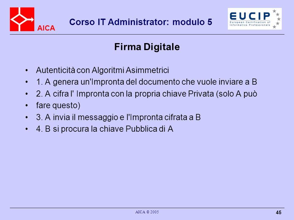 AICA Corso IT Administrator: modulo 5 AICA © 2005 45 Firma Digitale Autenticità con Algoritmi Asimmetrici 1. A genera un'Impronta del documento che vu