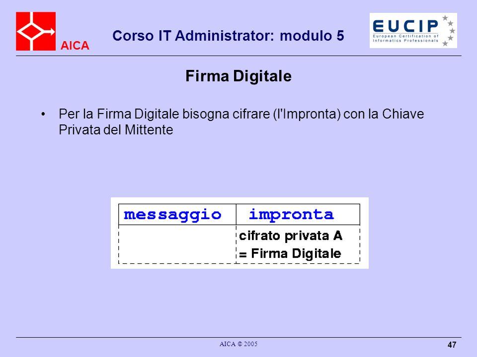 AICA Corso IT Administrator: modulo 5 AICA © 2005 47 Firma Digitale Per la Firma Digitale bisogna cifrare (l'Impronta) con la Chiave Privata del Mitte