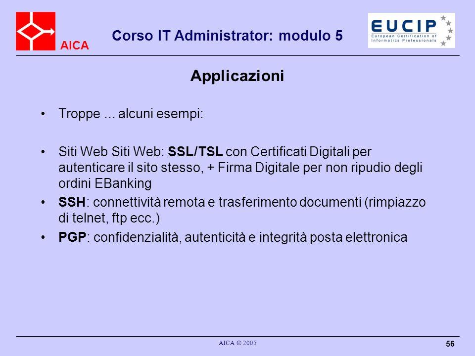 AICA Corso IT Administrator: modulo 5 AICA © 2005 56 Applicazioni Troppe... alcuni esempi: Siti Web Siti Web: SSL/TSL con Certificati Digitali per aut