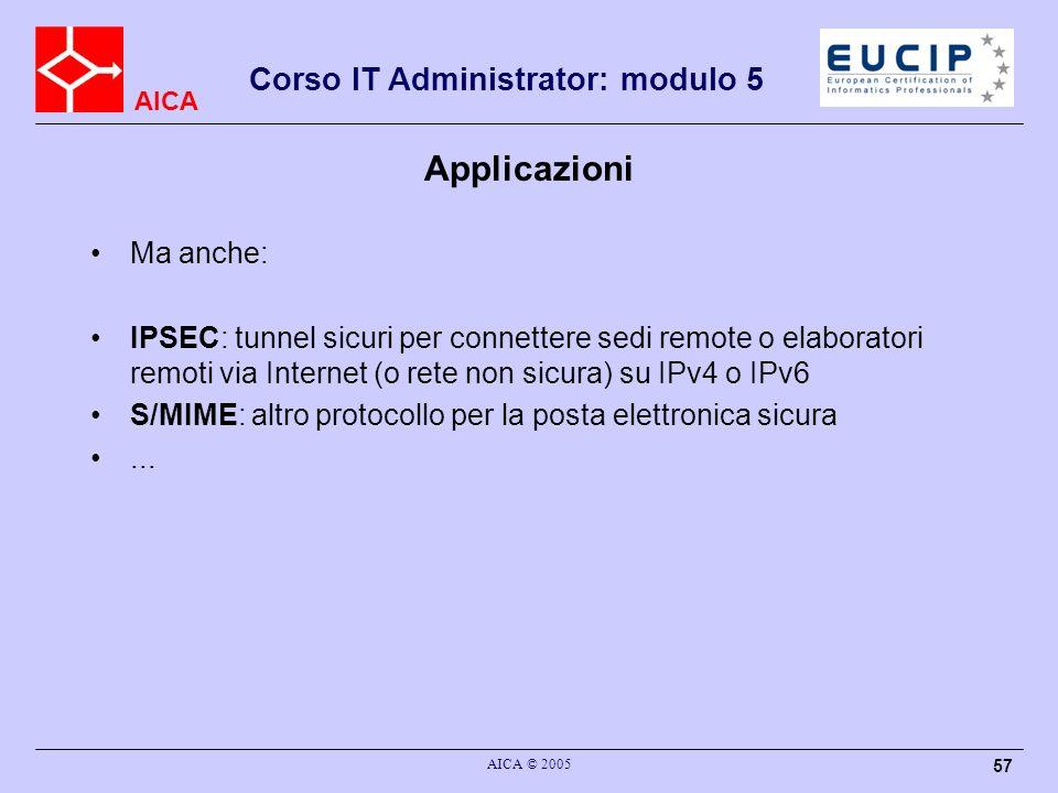 AICA Corso IT Administrator: modulo 5 AICA © 2005 57 Applicazioni Ma anche: IPSEC: tunnel sicuri per connettere sedi remote o elaboratori remoti via Internet (o rete non sicura) su IPv4 o IPv6 S/MIME: altro protocollo per la posta elettronica sicura...