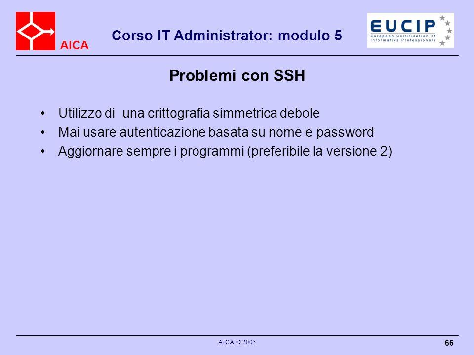 AICA Corso IT Administrator: modulo 5 AICA © 2005 66 Problemi con SSH Utilizzo di una crittografia simmetrica debole Mai usare autenticazione basata su nome e password Aggiornare sempre i programmi (preferibile la versione 2)
