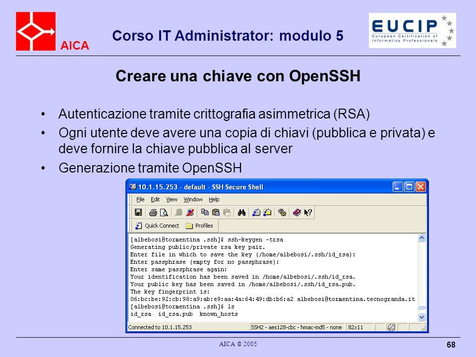 AICA Corso IT Administrator: modulo 5 AICA © 2005 68 Creare una chiave con OpenSSH Autenticazione tramite crittografia asimmetrica (RSA) Ogni utente deve avere una copia di chiavi (pubblica e privata) e deve fornire la chiave pubblica al server Generazione tramite OpenSSH