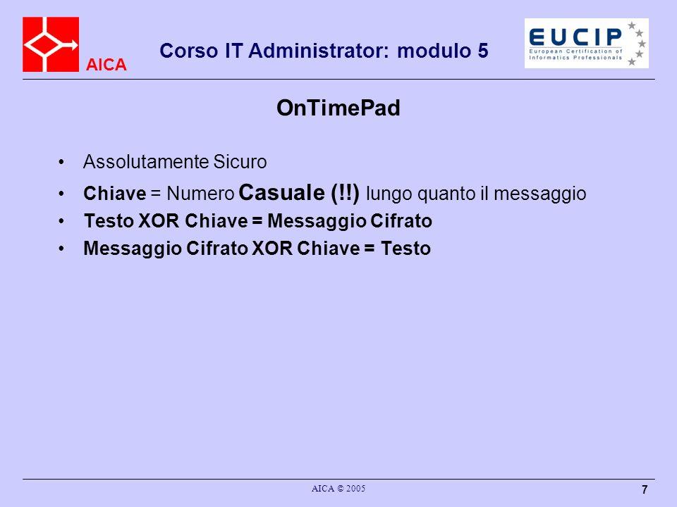AICA Corso IT Administrator: modulo 5 AICA © 2005 7 OnTimePad Assolutamente Sicuro Chiave = Numero Casuale (!!) lungo quanto il messaggio Testo XOR Ch