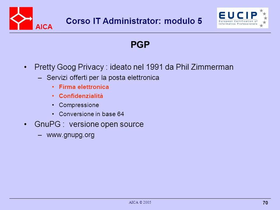 AICA Corso IT Administrator: modulo 5 AICA © 2005 70 PGP Pretty Goog Privacy : ideato nel 1991 da Phil Zimmerman –Servizi offerti per la posta elettronica Firma elettronica Confidenzialità Compressione Conversione in base 64 GnuPG : versione open source –www.gnupg.org