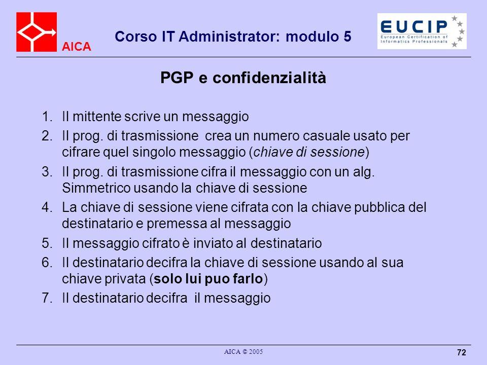 AICA Corso IT Administrator: modulo 5 AICA © 2005 72 PGP e confidenzialità 1.Il mittente scrive un messaggio 2.Il prog. di trasmissione crea un numero