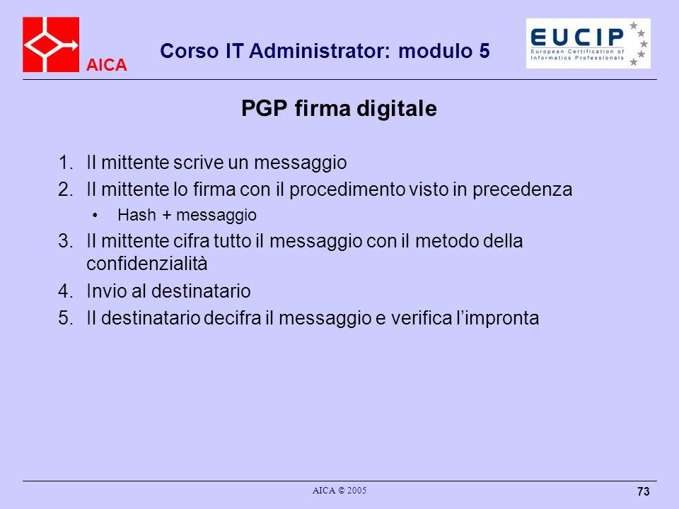 AICA Corso IT Administrator: modulo 5 AICA © 2005 73 PGP firma digitale 1.Il mittente scrive un messaggio 2.Il mittente lo firma con il procedimento v