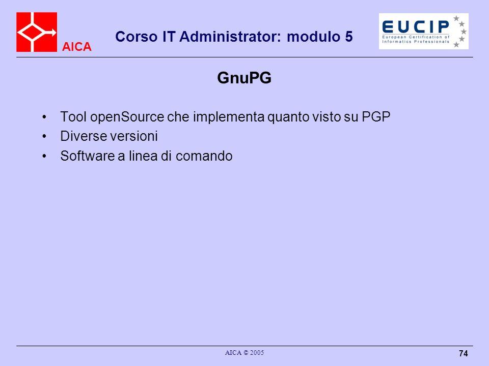 AICA Corso IT Administrator: modulo 5 AICA © 2005 74 GnuPG Tool openSource che implementa quanto visto su PGP Diverse versioni Software a linea di com