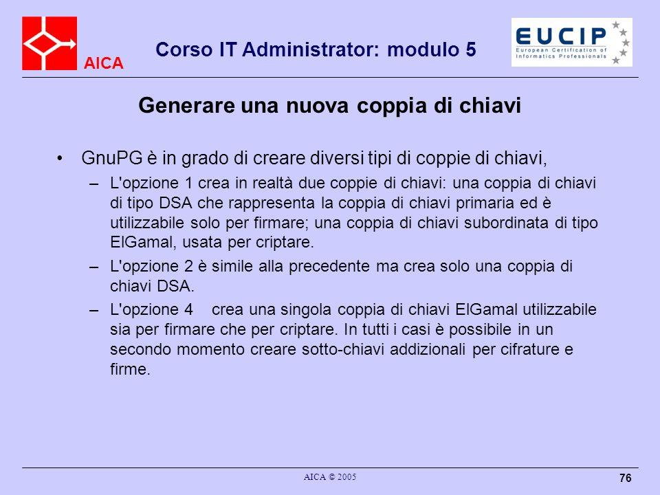 AICA Corso IT Administrator: modulo 5 AICA © 2005 76 Generare una nuova coppia di chiavi GnuPG è in grado di creare diversi tipi di coppie di chiavi,