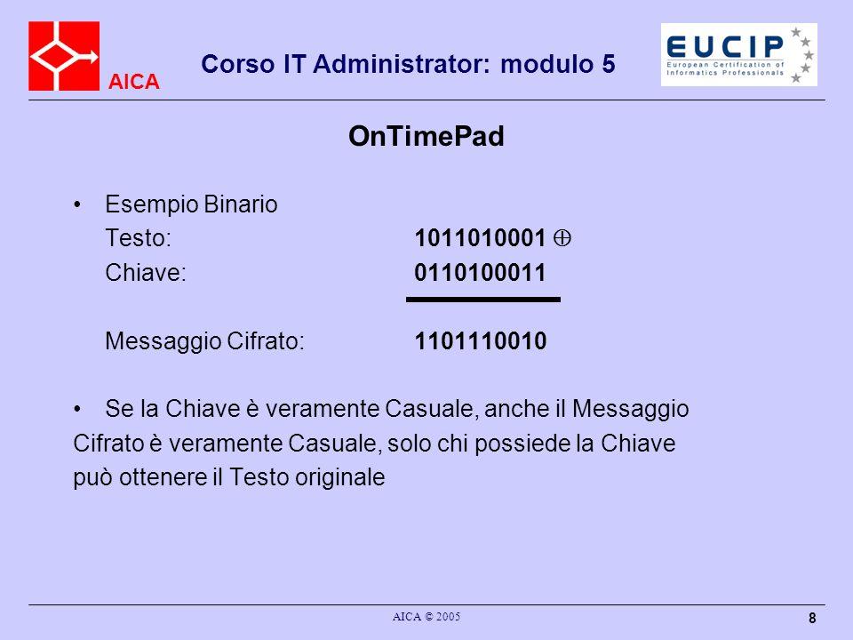 AICA Corso IT Administrator: modulo 5 AICA © 2005 8 OnTimePad Esempio Binario Testo: 1011010001 Chiave: 0110100011 Messaggio Cifrato: 1101110010 Se la