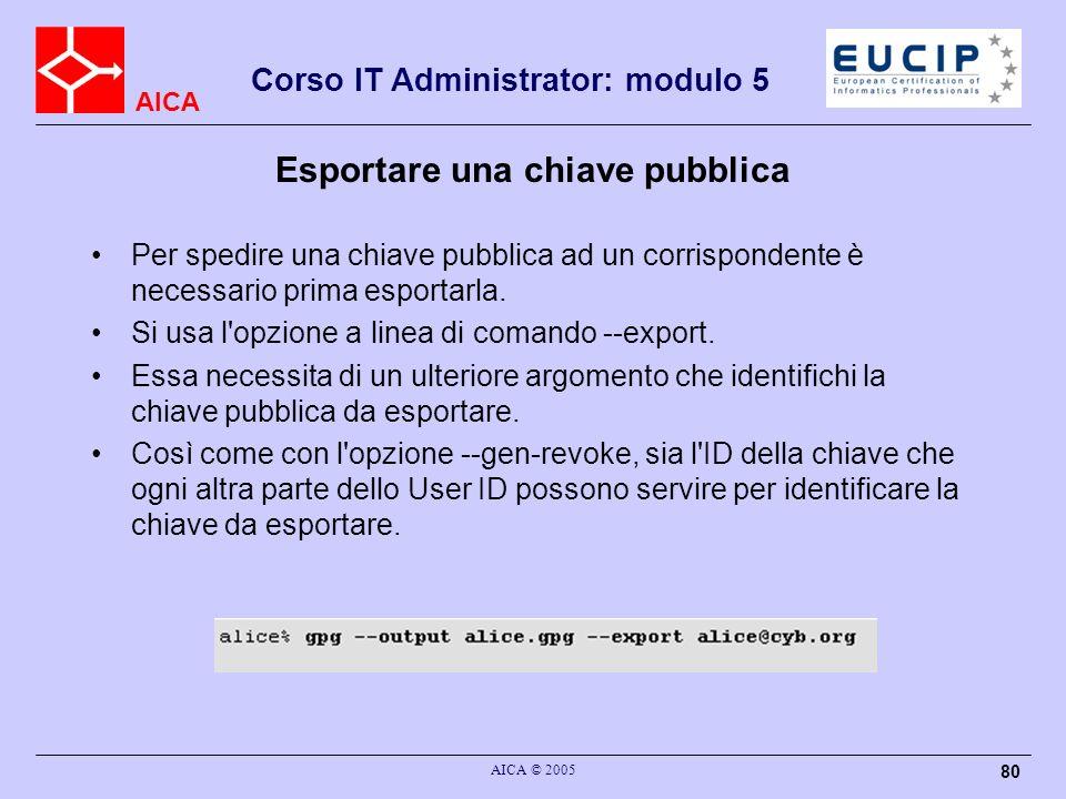 AICA Corso IT Administrator: modulo 5 AICA © 2005 80 Esportare una chiave pubblica Per spedire una chiave pubblica ad un corrispondente è necessario prima esportarla.