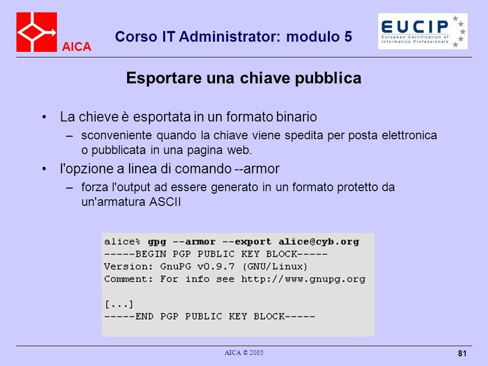 AICA Corso IT Administrator: modulo 5 AICA © 2005 81 Esportare una chiave pubblica La chieve è esportata in un formato binario –sconveniente quando la chiave viene spedita per posta elettronica o pubblicata in una pagina web.