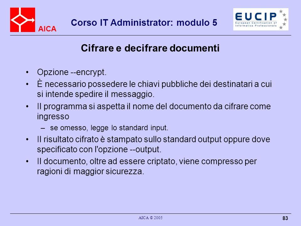 AICA Corso IT Administrator: modulo 5 AICA © 2005 83 Cifrare e decifrare documenti Opzione --encrypt. È necessario possedere le chiavi pubbliche dei d