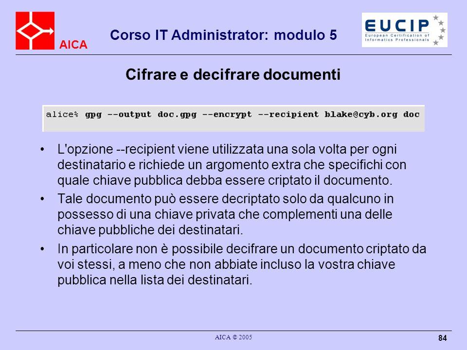 AICA Corso IT Administrator: modulo 5 AICA © 2005 84 Cifrare e decifrare documenti L'opzione --recipient viene utilizzata una sola volta per ogni dest
