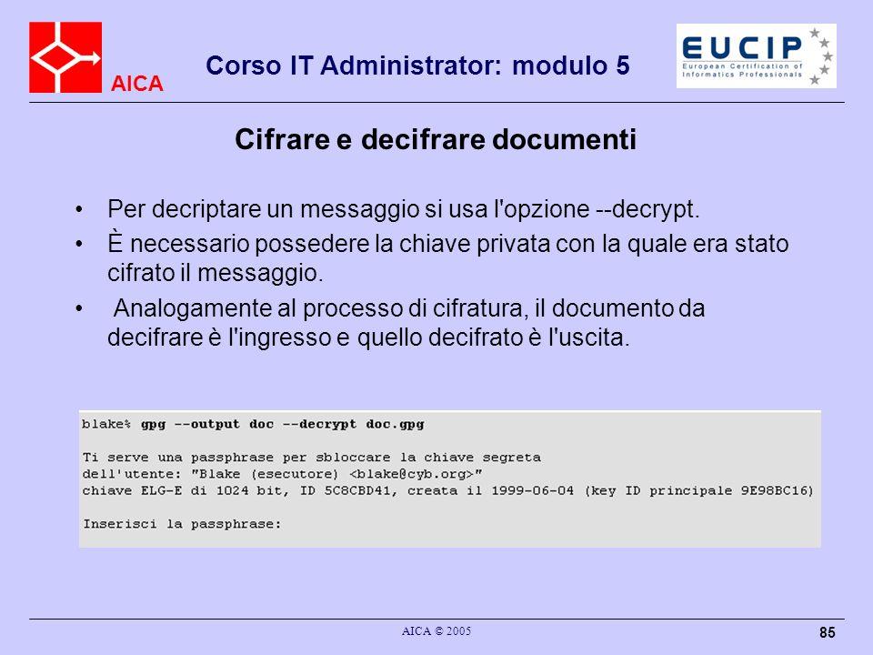 AICA Corso IT Administrator: modulo 5 AICA © 2005 85 Cifrare e decifrare documenti Per decriptare un messaggio si usa l'opzione --decrypt. È necessari